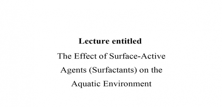 "Lecture entitled ""The Effect of Surface Active Agents (Surfactants) on the Aquatic Environment"""""